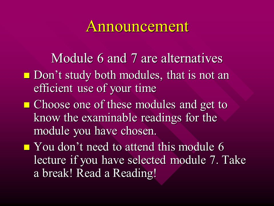 Announcement Module 6 and 7 are alternatives Don't study both modules, that is not an efficient use of your time Don't study both modules, that is not