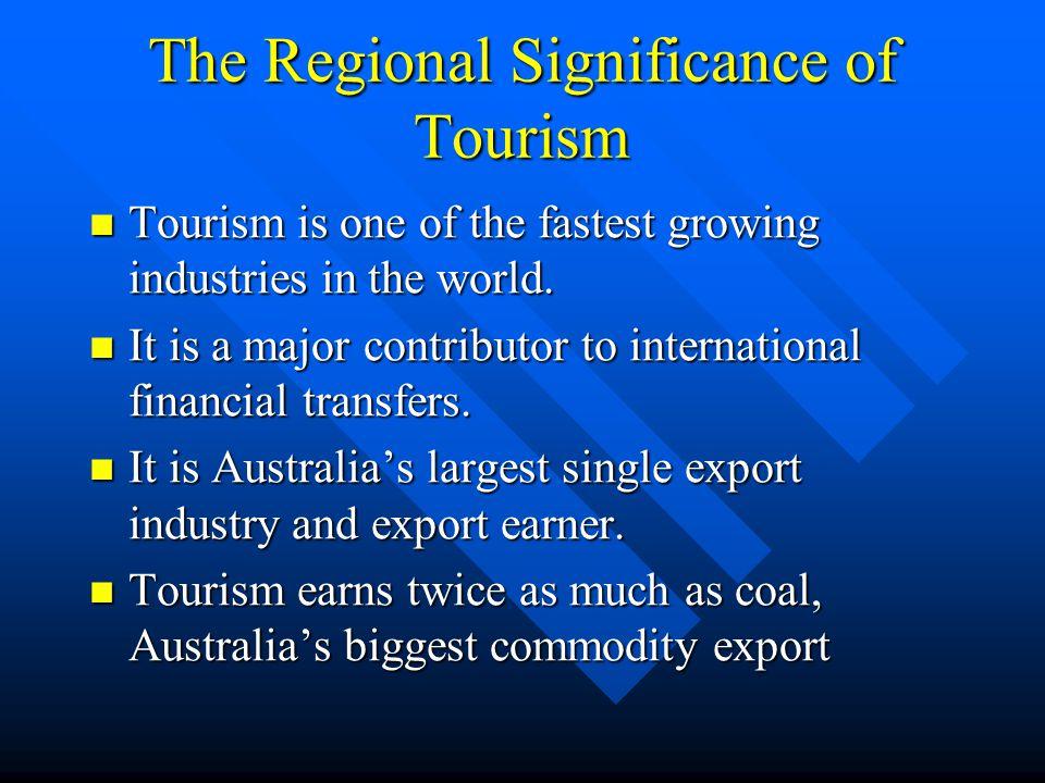 Tourism's Economic Importance for Australia Domestic tourism expenditure $48.8bn '01 Domestic tourism expenditure $48.8bn '01 International tourism export earnings of $17.3bn International tourism export earnings of $17.3bn International tourism is 15% of total export earnings, and 67% of service exports International tourism is 15% of total export earnings, and 67% of service exports International visitors rose from 2.1m in 1991 to 4.8m in 2001 International visitors rose from 2.1m in 1991 to 4.8m in 2001 Tourism contributes 4.7% of GDP Tourism contributes 4.7% of GDP