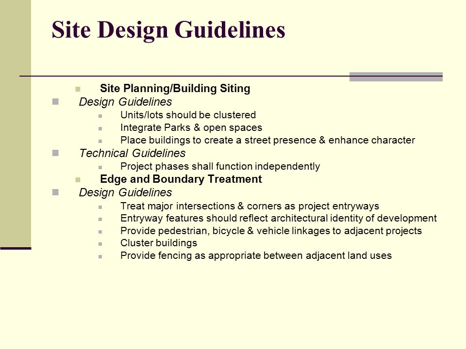 Site Design Guidelines Site Planning/Building Siting Design Guidelines Units/lots should be clustered Integrate Parks & open spaces Place buildings to create a street presence & enhance character Technical Guidelines Project phases shall function independently Edge and Boundary Treatment Design Guidelines Treat major intersections & corners as project entryways Entryway features should reflect architectural identity of development Provide pedestrian, bicycle & vehicle linkages to adjacent projects Cluster buildings Provide fencing as appropriate between adjacent land uses