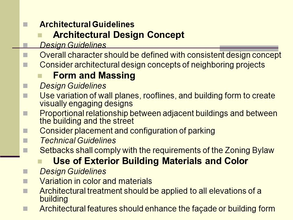Architectural Guidelines Architectural Design Concept Design Guidelines Overall character should be defined with consistent design concept Consider architectural design concepts of neighboring projects Form and Massing Design Guidelines Use variation of wall planes, rooflines, and building form to create visually engaging designs Proportional relationship between adjacent buildings and between the building and the street Consider placement and configuration of parking Technical Guidelines Setbacks shall comply with the requirements of the Zoning Bylaw Use of Exterior Building Materials and Color Design Guidelines Variation in color and materials Architectural treatment should be applied to all elevations of a building Architectural features should enhance the façade or building form