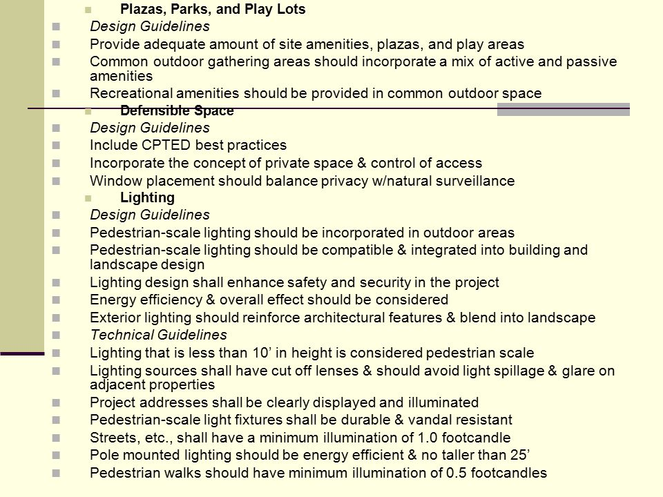 Plazas, Parks, and Play Lots Design Guidelines Provide adequate amount of site amenities, plazas, and play areas Common outdoor gathering areas should incorporate a mix of active and passive amenities Recreational amenities should be provided in common outdoor space Defensible Space Design Guidelines Include CPTED best practices Incorporate the concept of private space & control of access Window placement should balance privacy w/natural surveillance Lighting Design Guidelines Pedestrian-scale lighting should be incorporated in outdoor areas Pedestrian-scale lighting should be compatible & integrated into building and landscape design Lighting design shall enhance safety and security in the project Energy efficiency & overall effect should be considered Exterior lighting should reinforce architectural features & blend into landscape Technical Guidelines Lighting that is less than 10' in height is considered pedestrian scale Lighting sources shall have cut off lenses & should avoid light spillage & glare on adjacent properties Project addresses shall be clearly displayed and illuminated Pedestrian-scale light fixtures shall be durable & vandal resistant Streets, etc., shall have a minimum illumination of 1.0 footcandle Pole mounted lighting should be energy efficient & no taller than 25' Pedestrian walks should have minimum illumination of 0.5 footcandles
