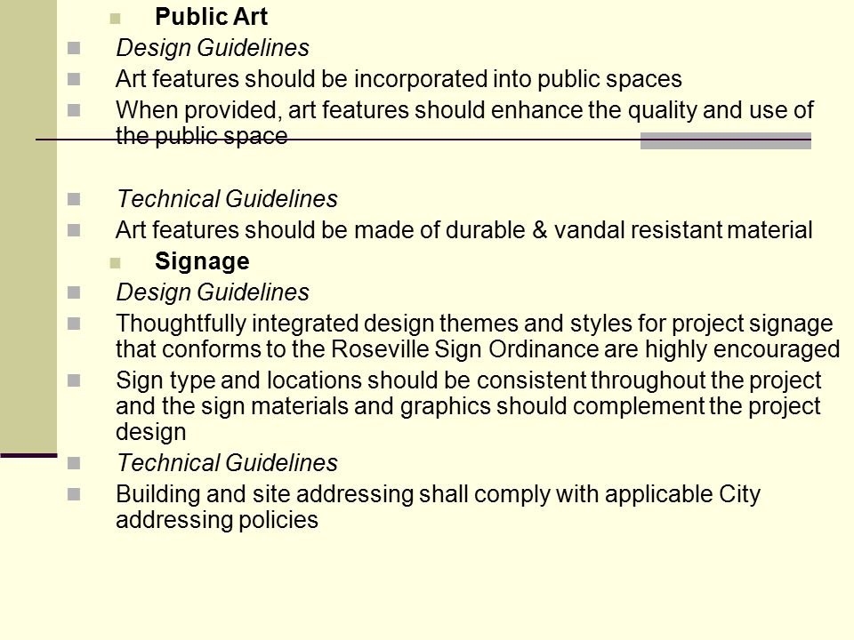 Public Art Design Guidelines Art features should be incorporated into public spaces When provided, art features should enhance the quality and use of the public space Technical Guidelines Art features should be made of durable & vandal resistant material Signage Design Guidelines Thoughtfully integrated design themes and styles for project signage that conforms to the Roseville Sign Ordinance are highly encouraged Sign type and locations should be consistent throughout the project and the sign materials and graphics should complement the project design Technical Guidelines Building and site addressing shall comply with applicable City addressing policies