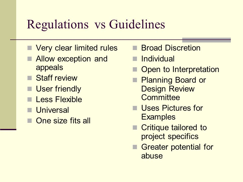 Regulations vs Guidelines Very clear limited rules Allow exception and appeals Staff review User friendly Less Flexible Universal One size fits all Broad Discretion Individual Open to Interpretation Planning Board or Design Review Committee Uses Pictures for Examples Critique tailored to project specifics Greater potential for abuse