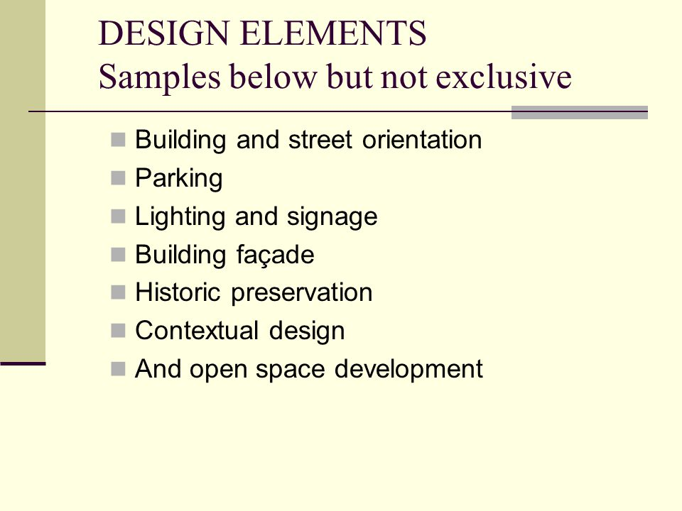 DESIGN ELEMENTS Samples below but not exclusive Building and street orientation Parking Lighting and signage Building façade Historic preservation Contextual design And open space development