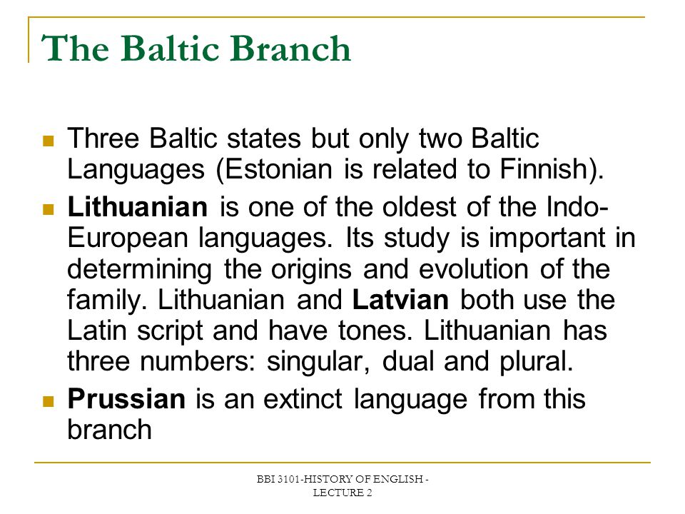 BBI 3101-HISTORY OF ENGLISH - LECTURE 2 The Baltic Branch Three Baltic states but only two Baltic Languages (Estonian is related to Finnish). Lithuani