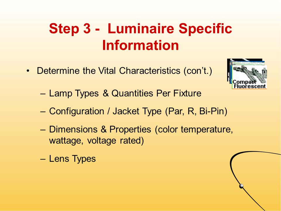 Step 3 - Luminaire Specific Information Determine the Vital Characteristics –Luminaire Types & Quantities –Configuration, Tandem Wiring, Connectors –Dimensions & Properties (explosion, vandal resistant, wet/damp location) –Battery Back-Up, Dedicated Emergency Circuits, etc.