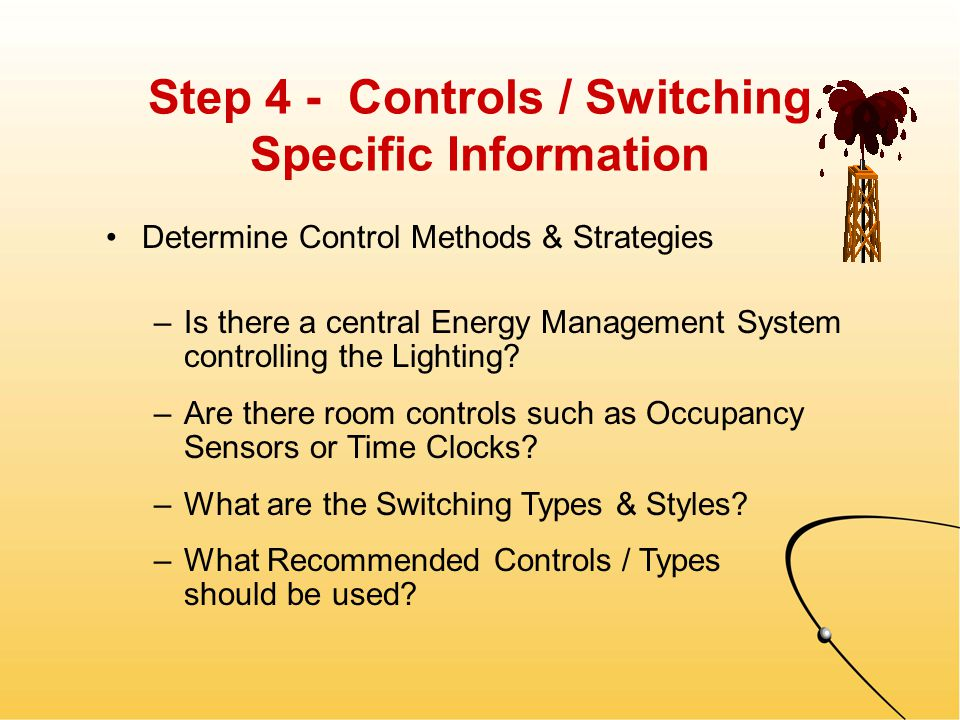 Step 3 - Luminaire Specific Information Determine the Vital Characteristics (con't.) –Lamp Types & Quantities Per Fixture –Configuration / Jacket Type (Par, R, Bi-Pin) –Dimensions & Properties (color temperature, wattage, voltage rated) –Lens Types