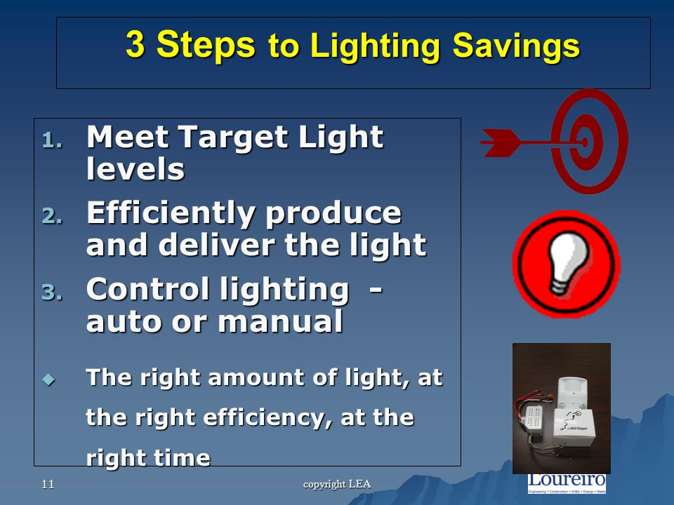 copyright LEA 11 3 Steps to Lighting Savings 1. Meet Target Light levels 2.