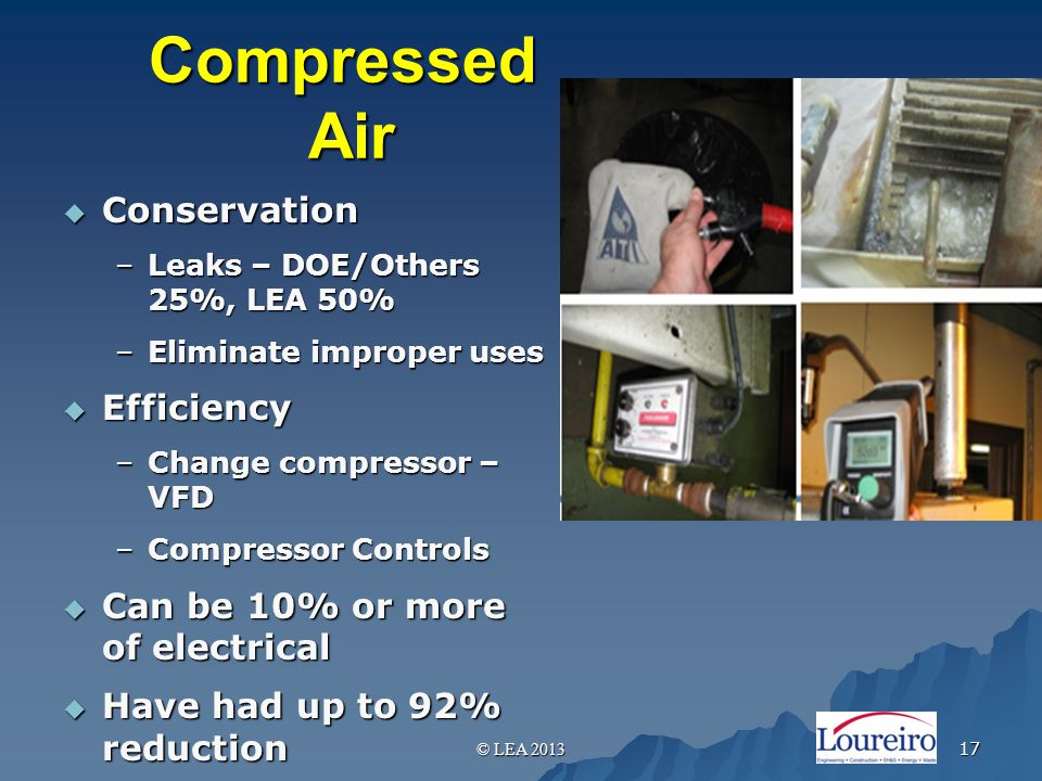 Compressed Air  Conservation –Leaks – DOE/Others 25%, LEA 50% –Eliminate improper uses  Efficiency –Change compressor – VFD –Compressor Controls  Can be 10% or more of electrical  Have had up to 92% reduction © LEA 2013 17