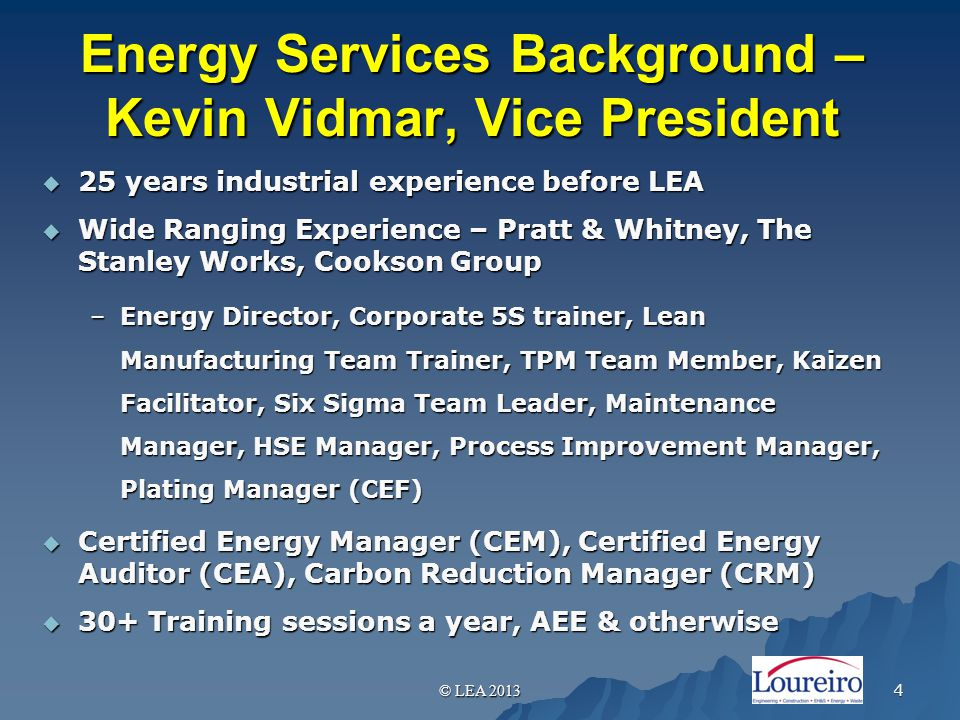 Energy Services Background – Kevin Vidmar, Vice President  25 years industrial experience before LEA  Wide Ranging Experience – Pratt & Whitney, The Stanley Works, Cookson Group –Energy Director, Corporate 5S trainer, Lean Manufacturing Team Trainer, TPM Team Member, Kaizen Facilitator, Six Sigma Team Leader, Maintenance Manager, HSE Manager, Process Improvement Manager, Plating Manager (CEF)  Certified Energy Manager (CEM), Certified Energy Auditor (CEA), Carbon Reduction Manager (CRM)  30+ Training sessions a year, AEE & otherwise © LEA 2013 4