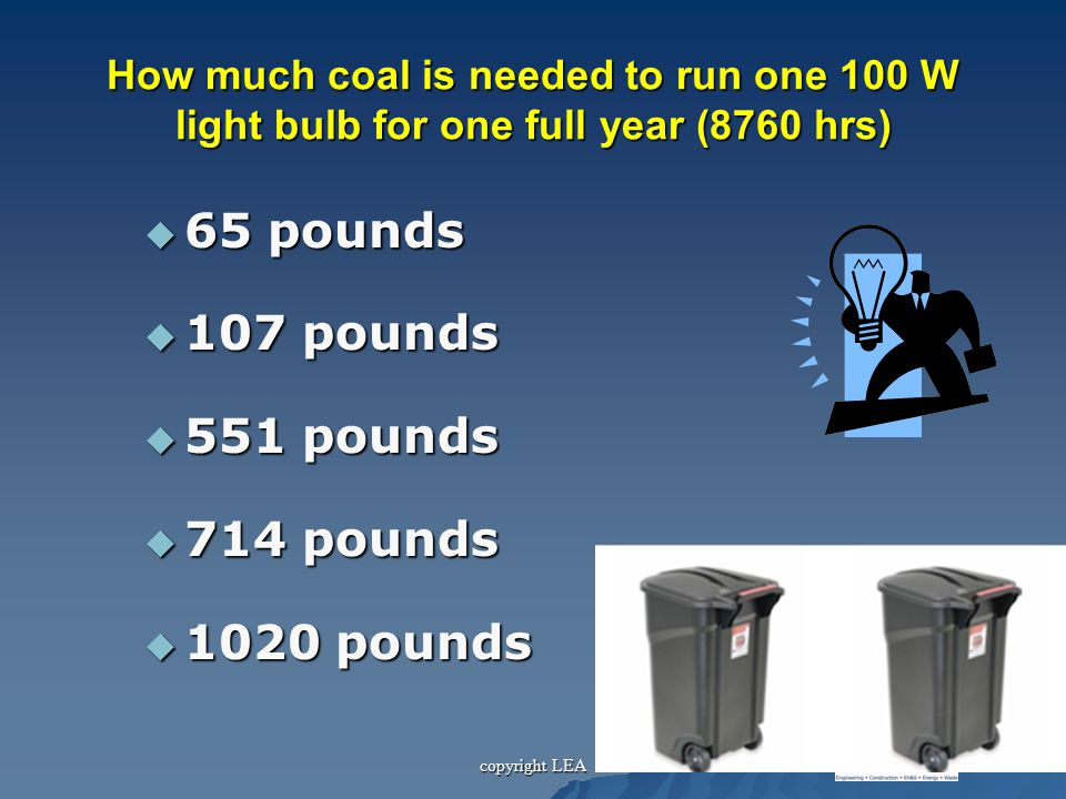 copyright LEA How much coal is needed to run one 100 W light bulb for one full year (8760 hrs)  65 pounds  107 pounds  551 pounds  714 pounds  1020 pounds