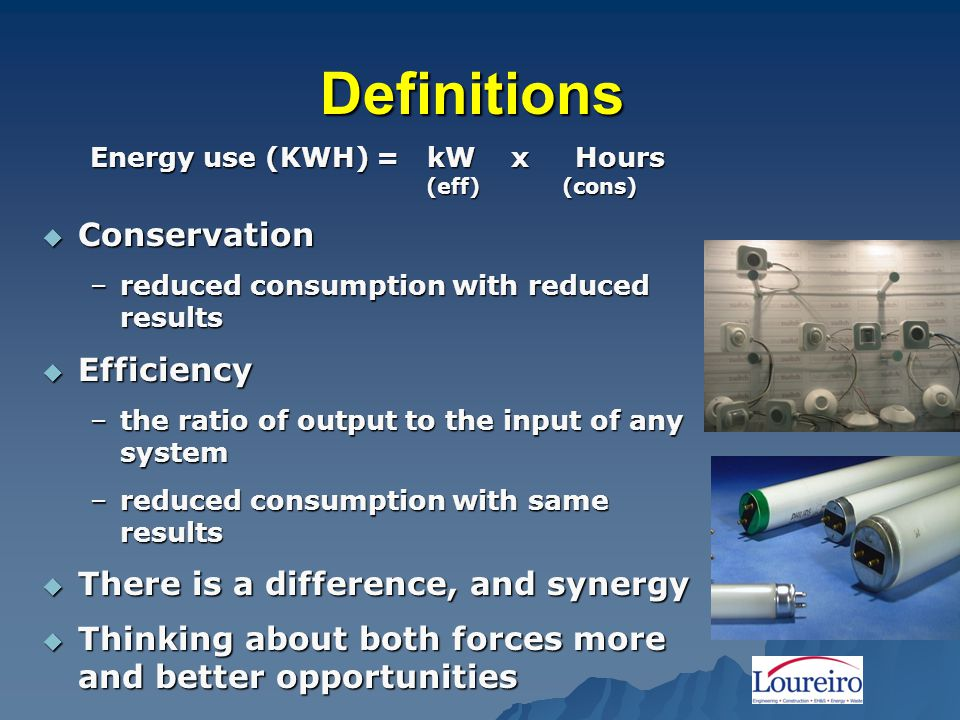 Definitions Energy use (KWH) = kW x Hours (eff) (cons)  Conservation –reduced consumption with reduced results  Efficiency –the ratio of output to the input of any system –reduced consumption with same results  There is a difference, and synergy  Thinking about both forces more and better opportunities