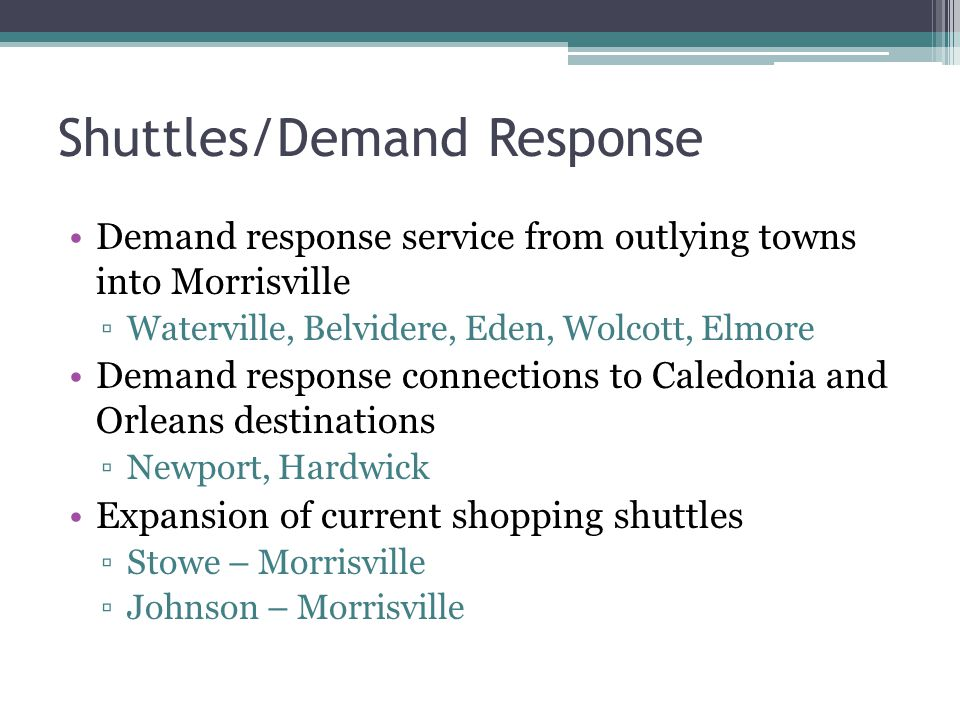 Shuttles/Demand Response Demand response service from outlying towns into Morrisville ▫Waterville, Belvidere, Eden, Wolcott, Elmore Demand response connections to Caledonia and Orleans destinations ▫Newport, Hardwick Expansion of current shopping shuttles ▫Stowe – Morrisville ▫Johnson – Morrisville