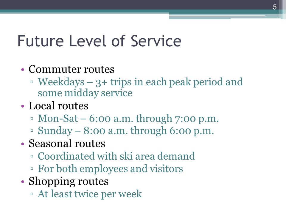 Future Level of Service Commuter routes ▫Weekdays – 3+ trips in each peak period and some midday service Local routes ▫Mon-Sat – 6:00 a.m.