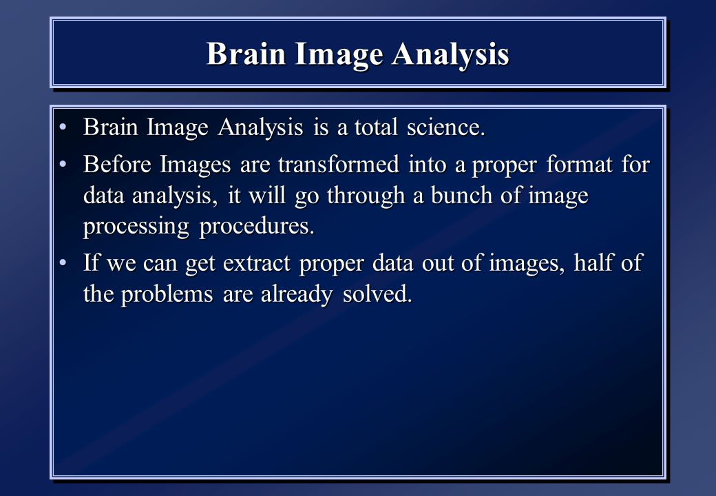 Brain Image Analysis Brain Image Analysis is a total science.Brain Image Analysis is a total science. Before Images are transformed into a proper form