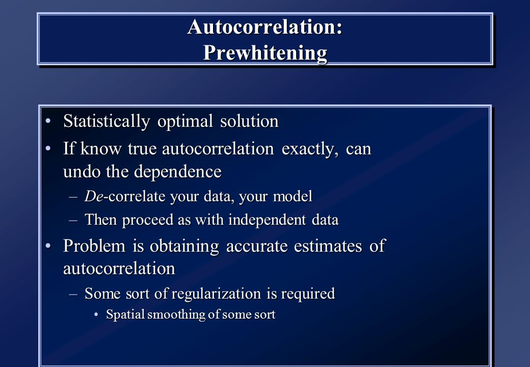 Autocorrelation: Prewhitening Statistically optimal solutionStatistically optimal solution If know true autocorrelation exactly, can undo the dependen