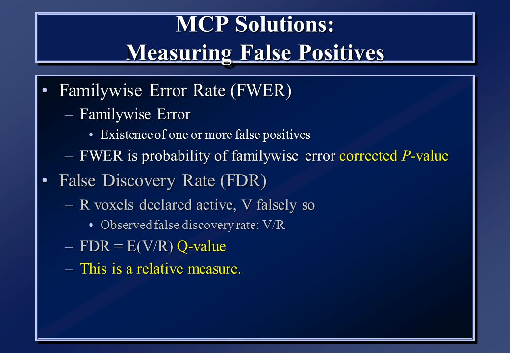 MCP Solutions: Measuring False Positives Familywise Error Rate (FWER)Familywise Error Rate (FWER) –Familywise Error Existence of one or more false pos