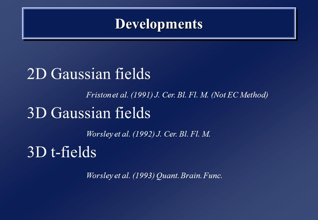 DevelopmentsDevelopments Friston et al. (1991) J. Cer. Bl. Fl. M. (Not EC Method) 2D Gaussian fields 3D Gaussian fields 3D t-fields Worsley et al. (19