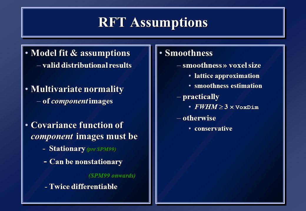 RFT Assumptions Model fit & assumptionsModel fit & assumptions –valid distributional results Multivariate normalityMultivariate normality –of component images Covariance function of component images must beCovariance function of component images must be - Stationary (pre SPM99) - Stationary (pre SPM99) - Can be nonstationary - Can be nonstationary (SPM99 onwards) (SPM99 onwards) - Twice differentiable - Twice differentiable Model fit & assumptionsModel fit & assumptions –valid distributional results Multivariate normalityMultivariate normality –of component images Covariance function of component images must beCovariance function of component images must be - Stationary (pre SPM99) - Stationary (pre SPM99) - Can be nonstationary - Can be nonstationary (SPM99 onwards) (SPM99 onwards) - Twice differentiable - Twice differentiable SmoothnessSmoothness –smoothness » voxel size lattice approximationlattice approximation smoothness estimationsmoothness estimation –practically FWHM  3  VoxDimFWHM  3  VoxDim –otherwise conservativeconservative