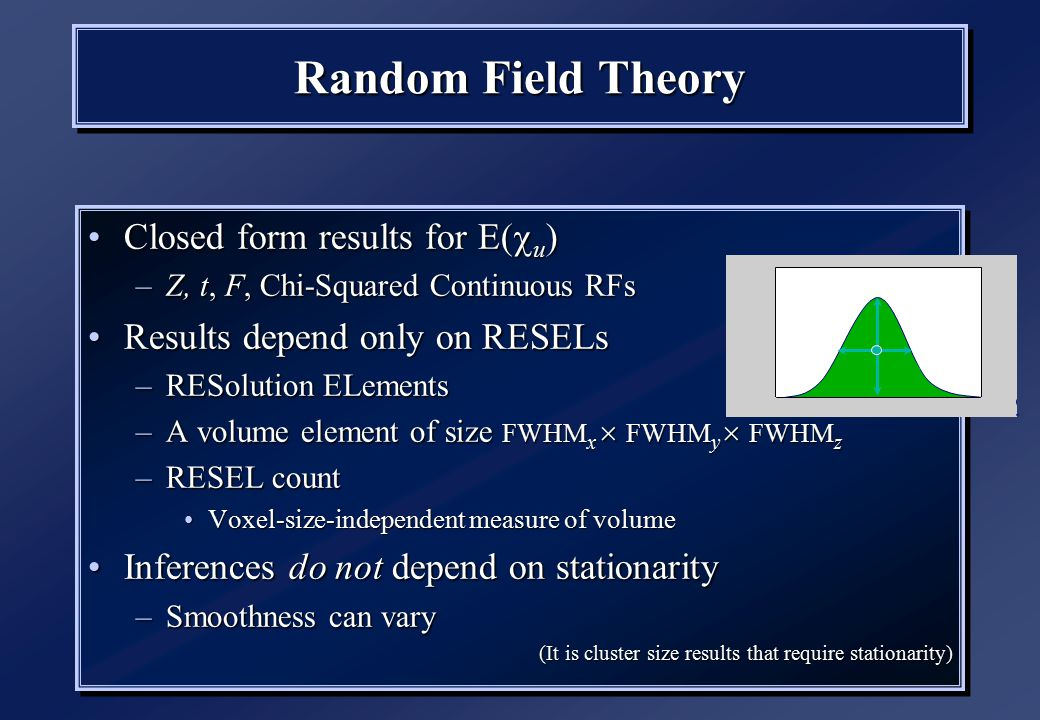 Random Field Theory Closed form results for E(  u )Closed form results for E(  u ) –Z, t, F, Chi-Squared Continuous RFs Results depend only on RESELsResults depend only on RESELs –RESolution ELements –A volume element of size FWHM x  FWHM y  FWHM z –RESEL count Voxel-size-independent measure of volumeVoxel-size-independent measure of volume Inferences do not depend on stationarityInferences do not depend on stationarity –Smoothness can vary (It is cluster size results that require stationarity) Closed form results for E(  u )Closed form results for E(  u ) –Z, t, F, Chi-Squared Continuous RFs Results depend only on RESELsResults depend only on RESELs –RESolution ELements –A volume element of size FWHM x  FWHM y  FWHM z –RESEL count Voxel-size-independent measure of volumeVoxel-size-independent measure of volume Inferences do not depend on stationarityInferences do not depend on stationarity –Smoothness can vary (It is cluster size results that require stationarity)