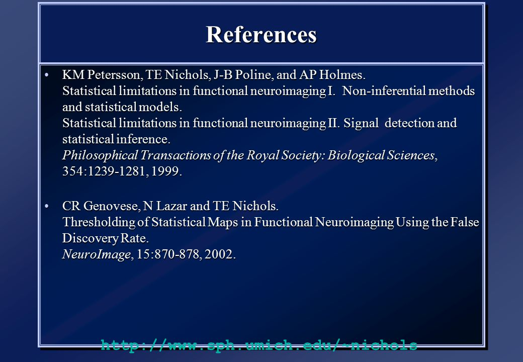ReferencesReferences KM Petersson, TE Nichols, J-B Poline, and AP Holmes. Statistical limitations in functional neuroimaging I. Non-inferential method