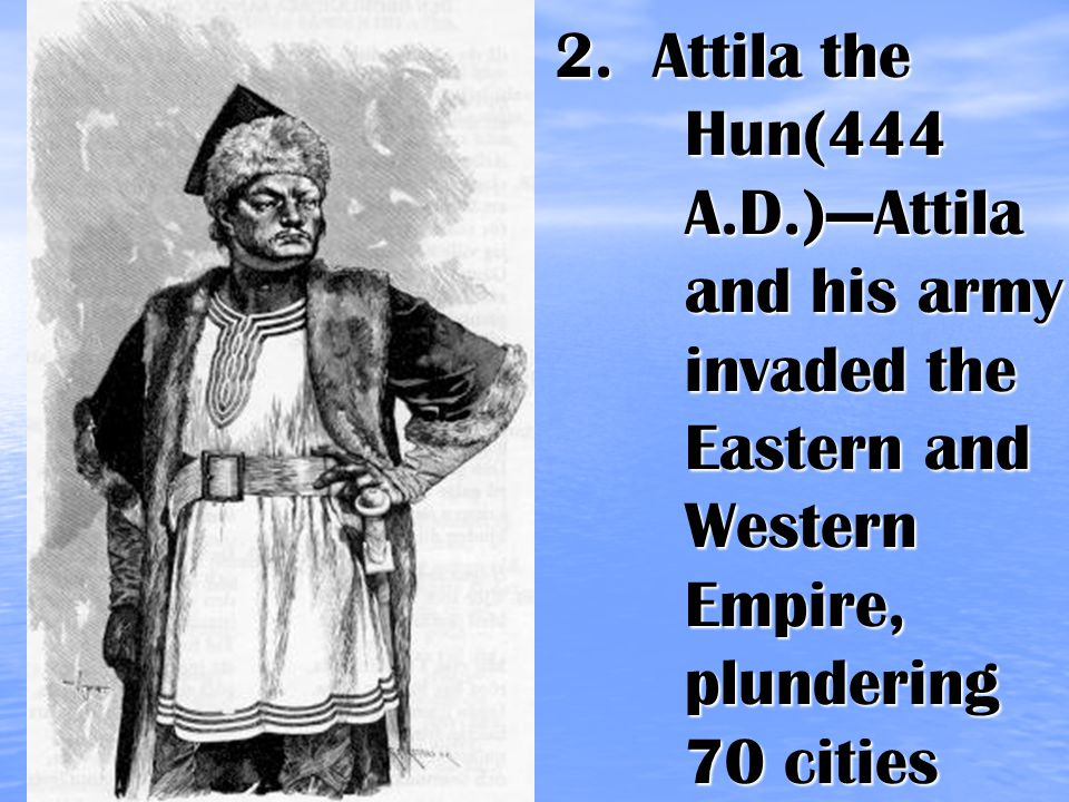 2. Attila the Hun(444 A.D.)—Attila and his army invaded the Eastern and Western Empire, plundering 70 cities