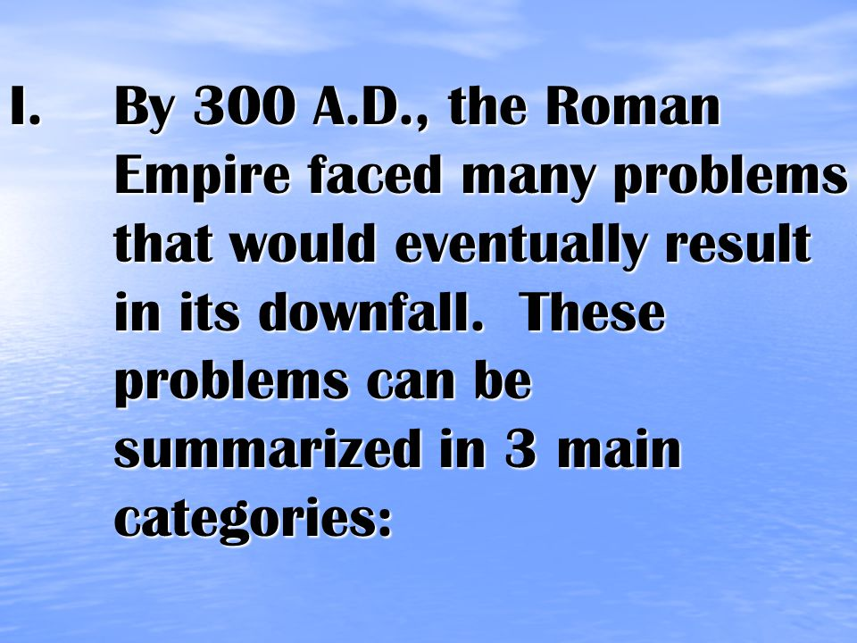 I.By 300 A.D., the Roman Empire faced many problems that would eventually result in its downfall.