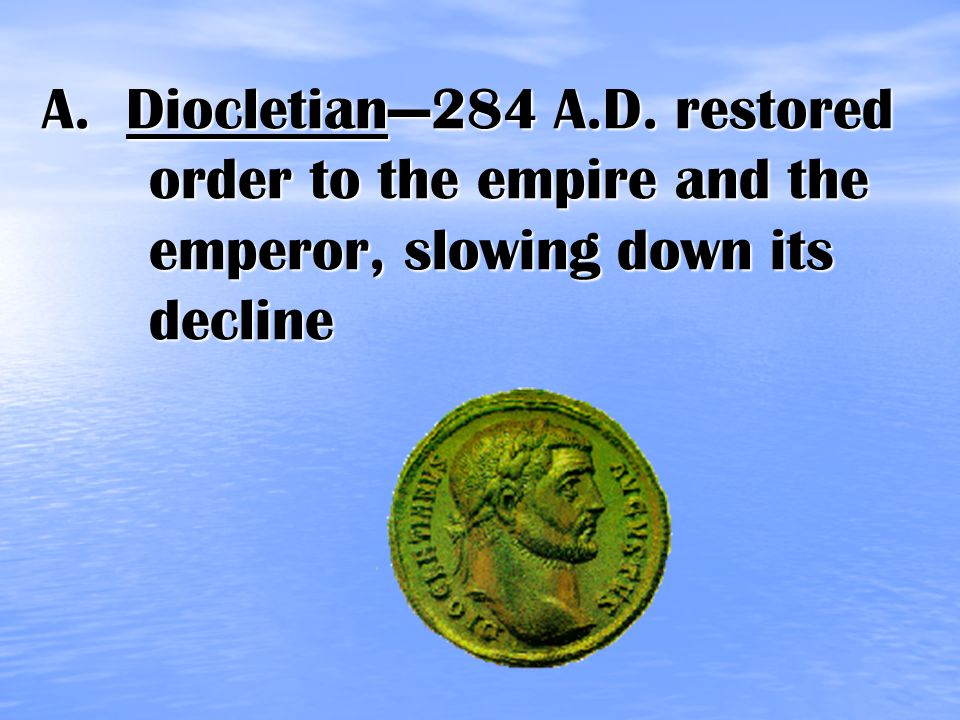 A. Diocletian—284 A.D. restored order to the empire and the emperor, slowing down its decline