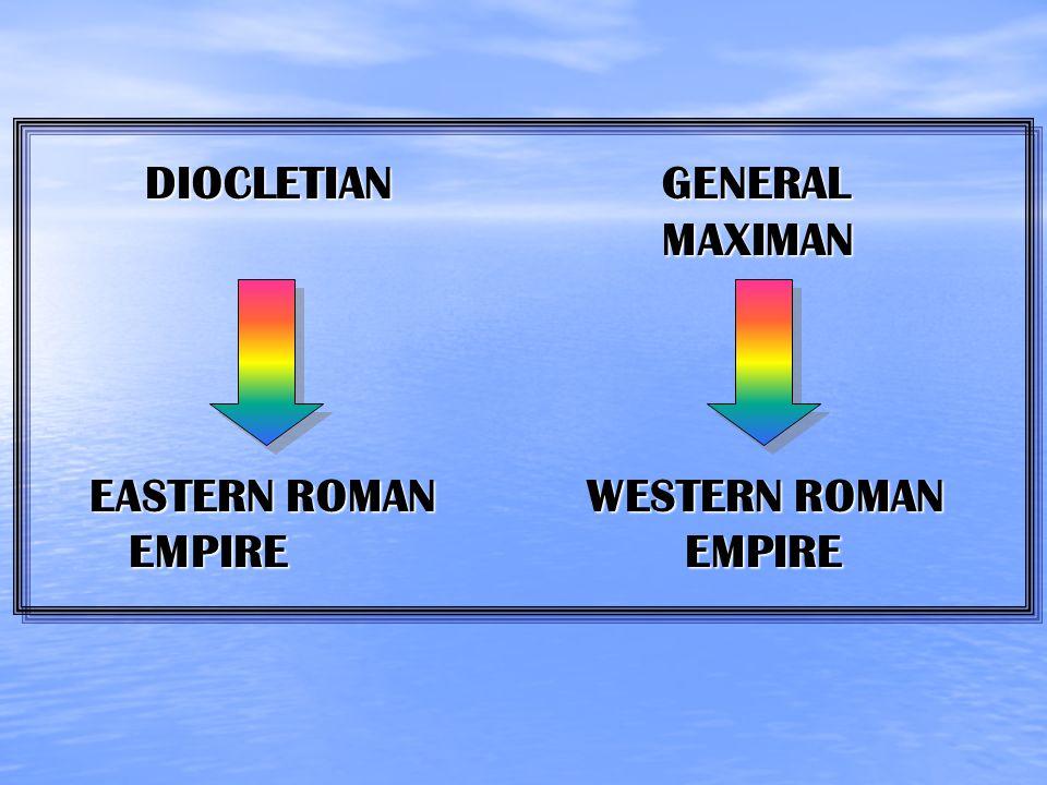 DIOCLETIAN GENERAL MAXIMAN DIOCLETIAN GENERAL MAXIMAN EASTERN ROMAN WESTERN ROMAN EMPIRE EMPIRE