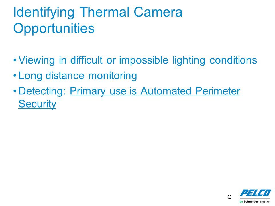 Identifying Thermal Camera Opportunities Viewing in difficult or impossible lighting conditions Long distance monitoring Detecting: Primary use is Aut