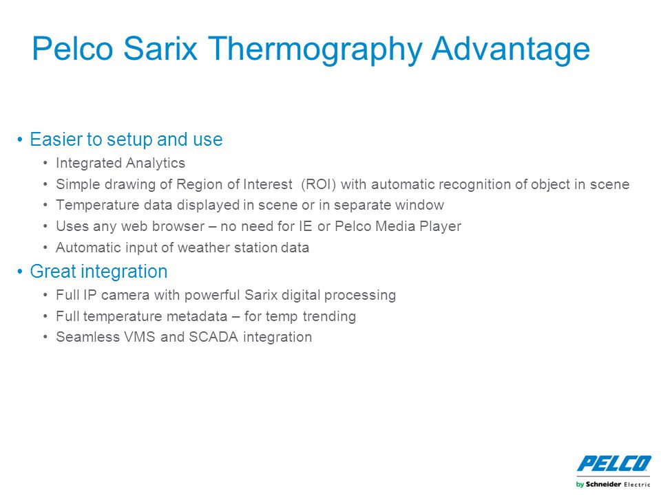 Pelco Sarix Thermography Advantage Easier to setup and use Integrated Analytics Simple drawing of Region of Interest (ROI) with automatic recognition