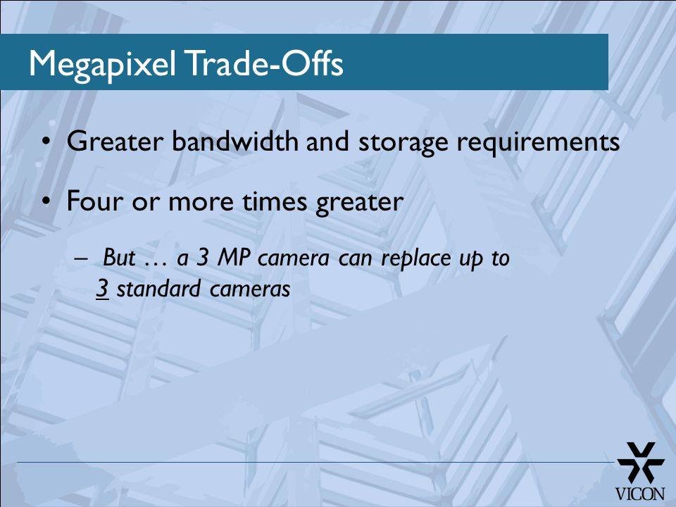 Megapixel Trade-Offs Greater bandwidth and storage requirements Four or more times greater – But … a 3 MP camera can replace up to 3 standard cameras