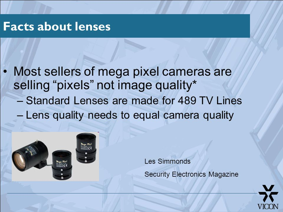 "Facts about lenses Most sellers of mega pixel cameras are selling ""pixels"" not image quality* –Standard Lenses are made for 489 TV Lines –Lens quality"