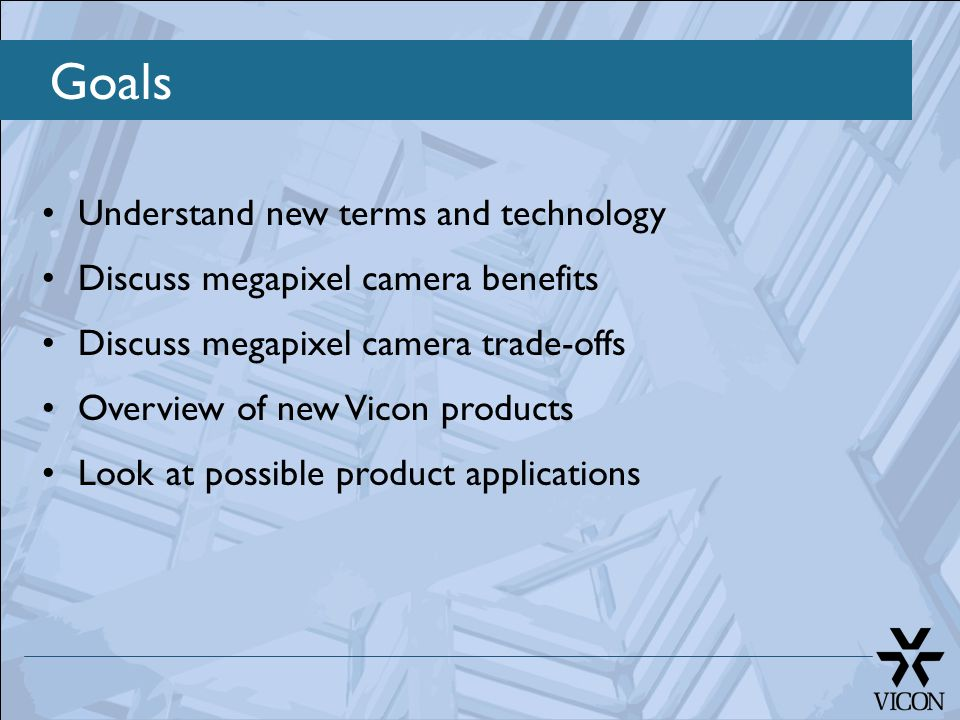 Goals Understand new terms and technology Discuss megapixel camera benefits Discuss megapixel camera trade-offs Overview of new Vicon products Look at
