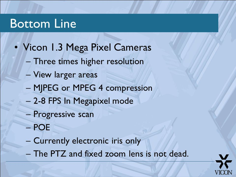 Vicon 1.3 Mega Pixel Cameras –Three times higher resolution –View larger areas –MJPEG or MPEG 4 compression –2-8 FPS In Megapixel mode –Progressive scan –POE –Currently electronic iris only –The PTZ and fixed zoom lens is not dead.