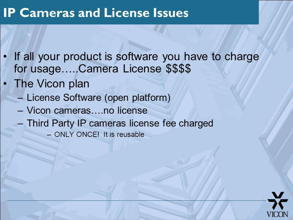 IP Cameras and License Issues If all your product is software you have to charge for usage…..Camera License $$$$ The Vicon plan –License Software (open platform) –Vicon cameras….no license –Third Party IP cameras license fee charged –ONLY ONCE.