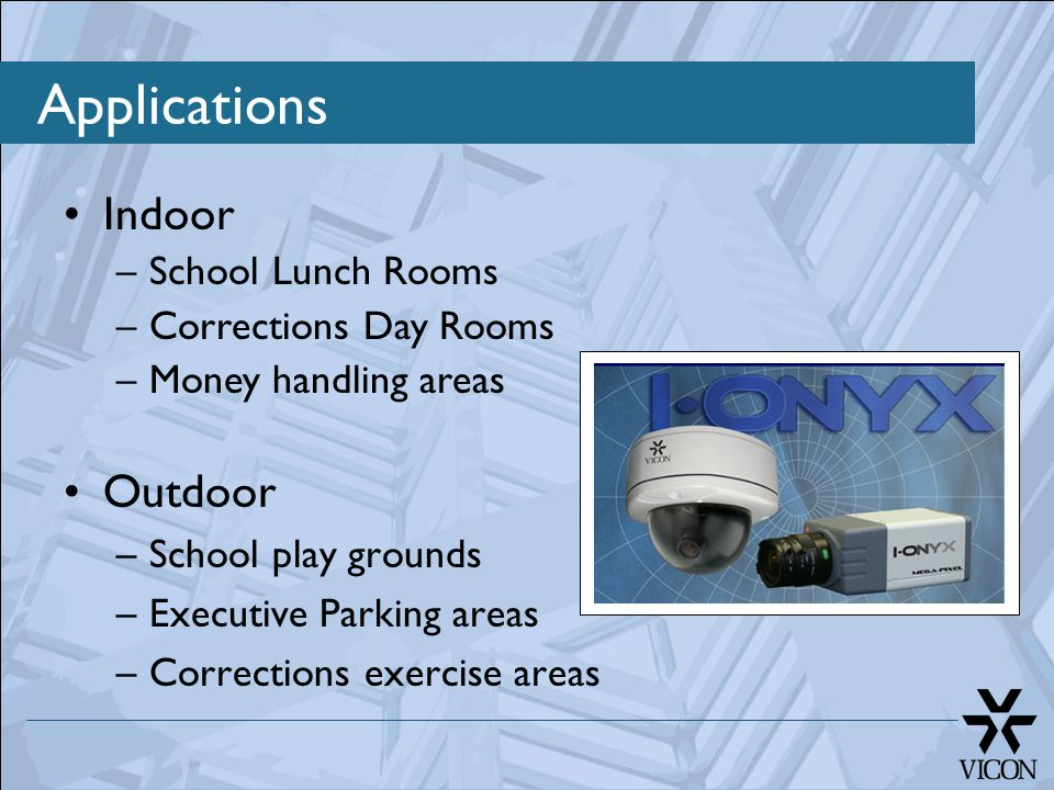 Outdoor –School play grounds –Executive Parking areas –Corrections exercise areas Indoor –School Lunch Rooms –Corrections Day Rooms –Money handling ar