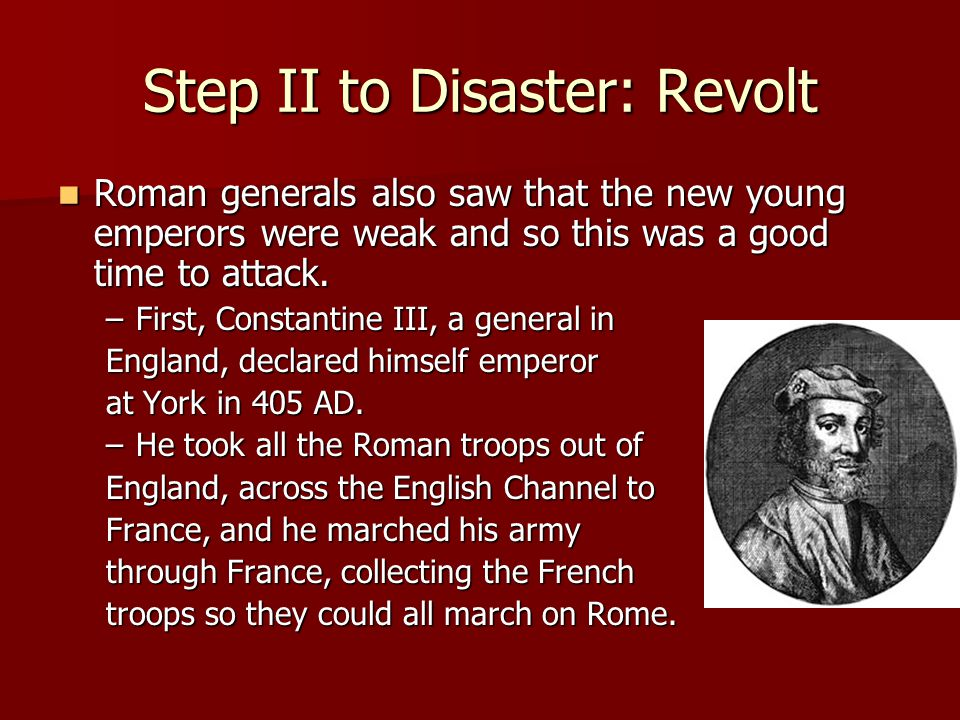 Step II to Disaster: Revolt Roman generals also saw that the new young emperors were weak and so this was a good time to attack.