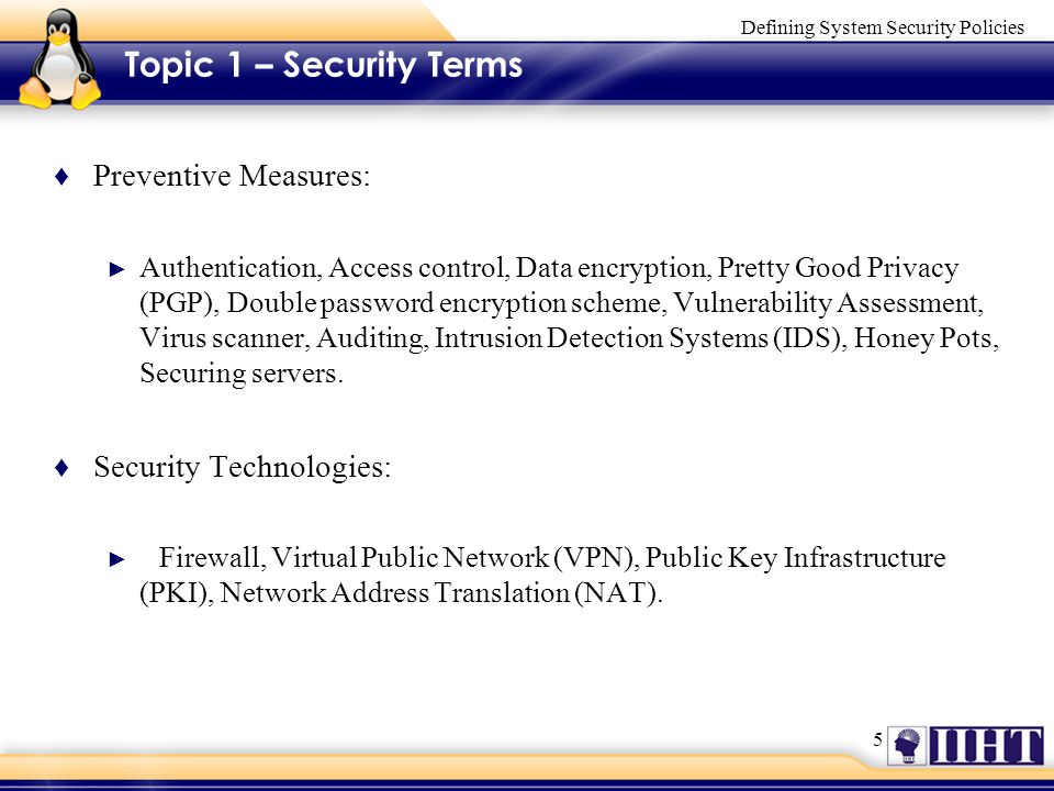 5 Defining System Security Policies Topic 1 – Security Terms ♦ Preventive Measures: ► Authentication, Access control, Data encryption, Pretty Good Privacy (PGP), Double password encryption scheme, Vulnerability Assessment, Virus scanner, Auditing, Intrusion Detection Systems (IDS), Honey Pots, Securing servers.