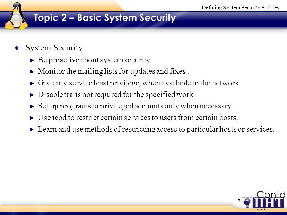 7 Defining System Security Policies Contd … Topic 2 – Basic System Security ♦ System Security ► Be proactive about system security.