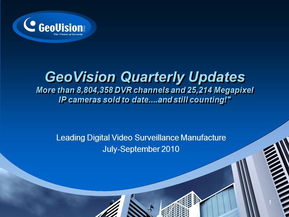 1 GeoVision Quarterly Updates More than 8,804,358 DVR channels and 25,214 Megapixel IP cameras sold to date....and still counting! Leading Digital Video Surveillance Manufacture July-September 2010