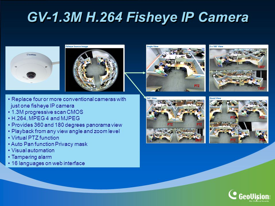 7 GV-1.3M H.264 Fisheye IP Camera Replace four or more conventional cameras with just one fisheye IP camera 1.3M progressive scan CMOS H.264, MPEG 4 and MJPEG Provides 360 and 180 degrees panorama view Playback from any view angle and zoom level Virtual PTZ function Auto Pan function Privacy mask Visual automation Tampering alarm 16 languages on web interface