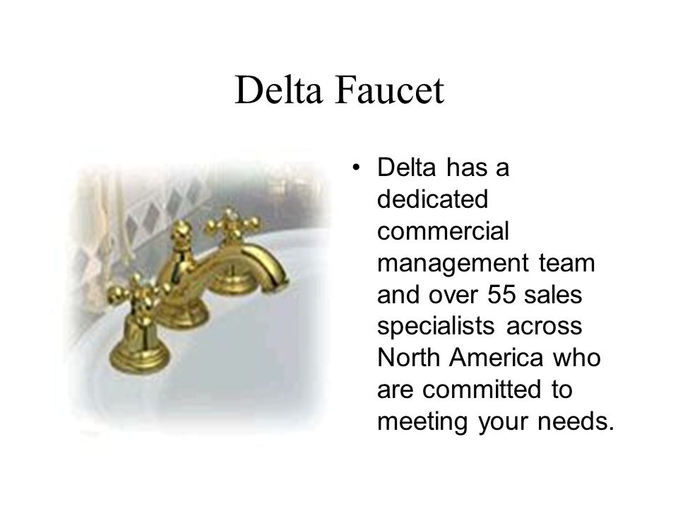 Delta Faucet Delta has a dedicated commercial management team and over 55 sales specialists across North America who are committed to meeting your needs.