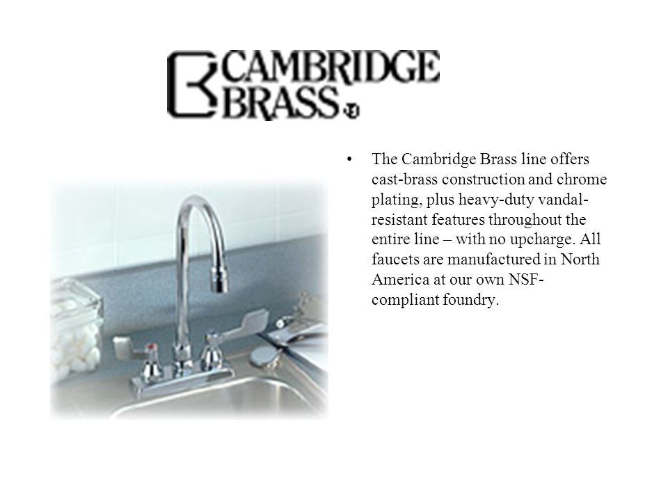 The Cambridge Brass line offers cast-brass construction and chrome plating, plus heavy-duty vandal- resistant features throughout the entire line – with no upcharge.