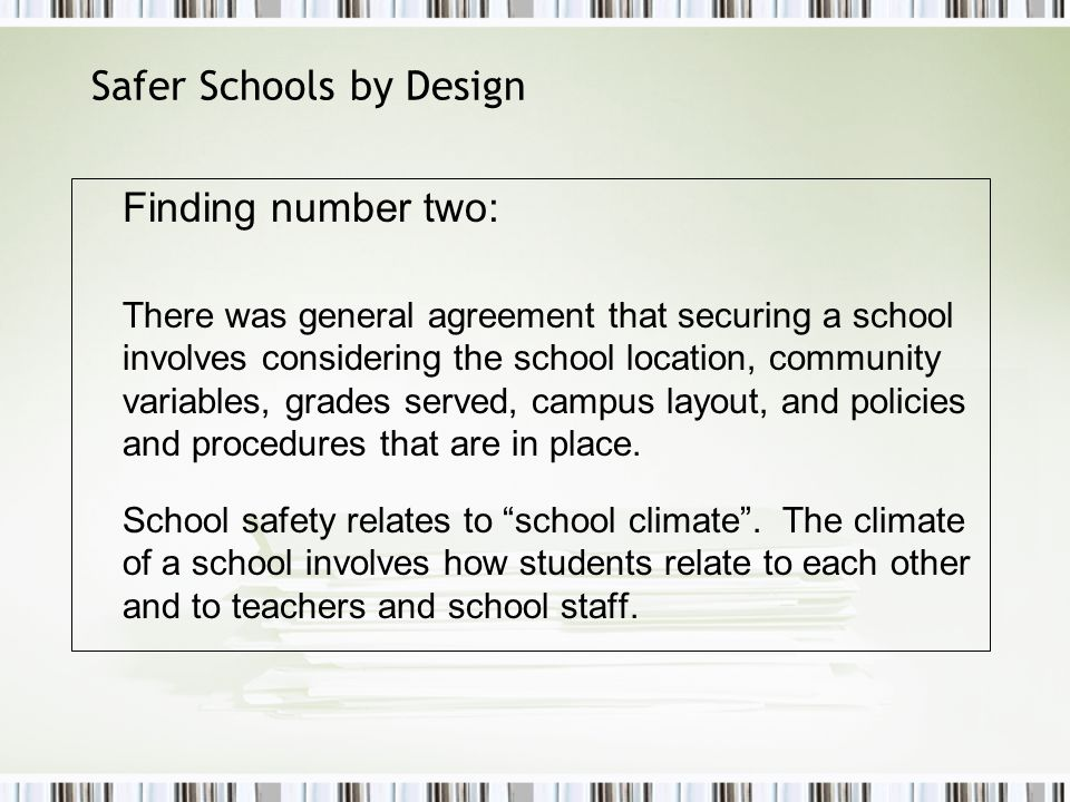 Safer Schools by Design Finding number two: There was general agreement that securing a school involves considering the school location, community variables, grades served, campus layout, and policies and procedures that are in place.