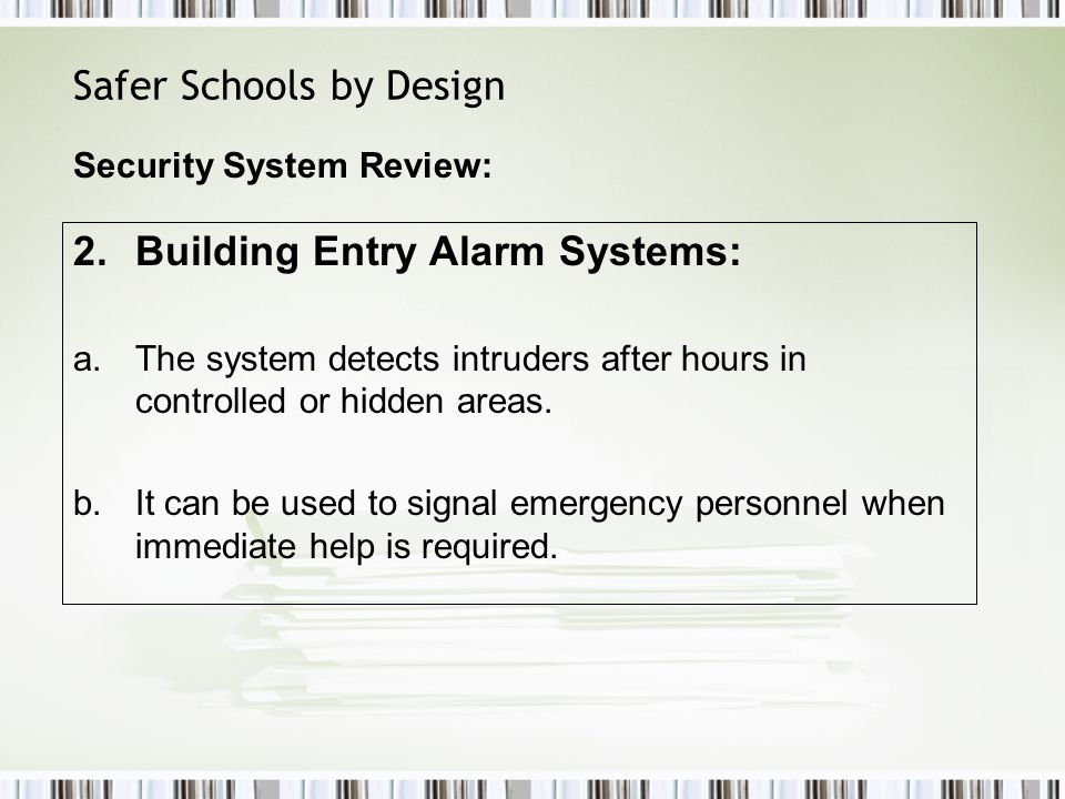 Safer Schools by Design 2.Building Entry Alarm Systems: a.The system detects intruders after hours in controlled or hidden areas.
