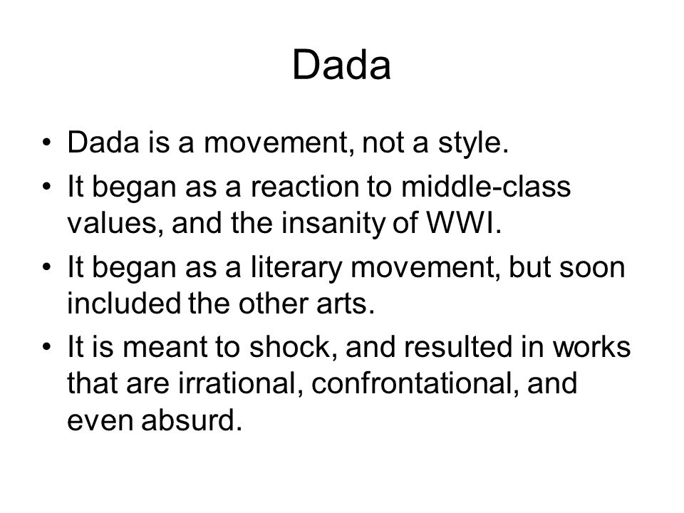 Dada Dada is a movement, not a style. It began as a reaction to middle-class values, and the insanity of WWI. It began as a literary movement, but soo