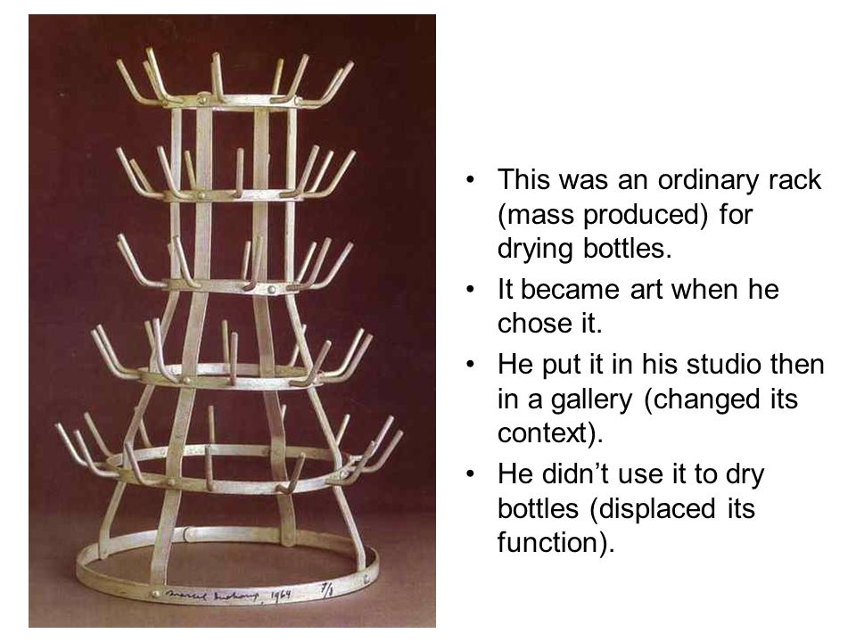 This was an ordinary rack (mass produced) for drying bottles. It became art when he chose it. He put it in his studio then in a gallery (changed its c