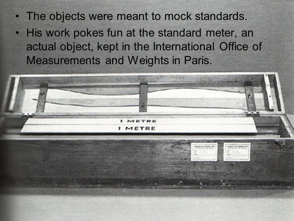 The objects were meant to mock standards. His work pokes fun at the standard meter, an actual object, kept in the International Office of Measurements