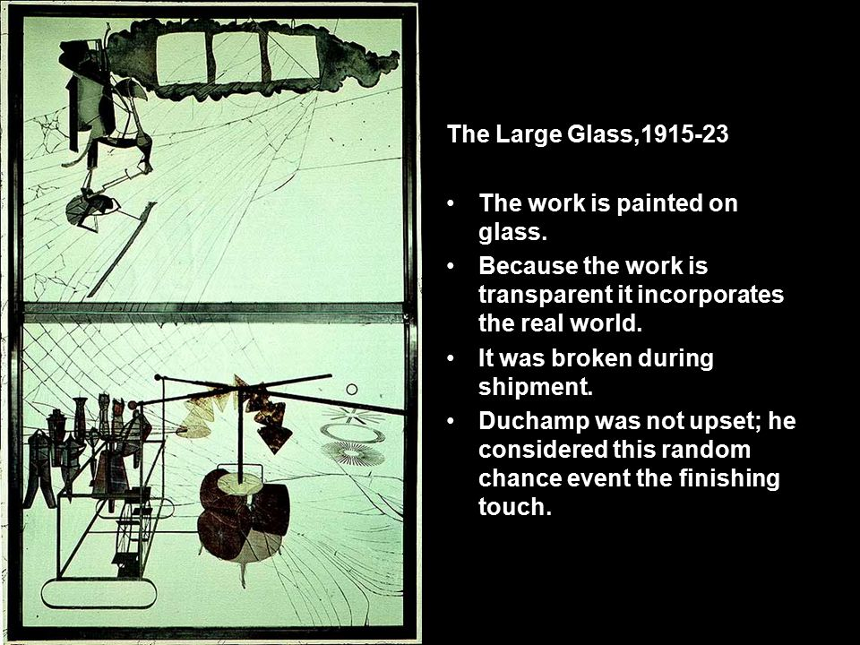 The Large Glass,1915-23 The work is painted on glass. Because the work is transparent it incorporates the real world. It was broken during shipment. D